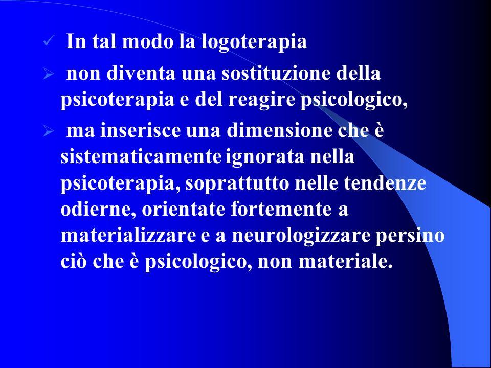 In tal modo la logoterapia non diventa una sostituzione della psicoterapia e del reagire psicologico, ma inserisce una dimensione che è sistematicamente ignorata nella psicoterapia, soprattutto nelle tendenze odierne, orientate fortemente a materializzare e a neurologizzare persino ciò che è psicologico, non materiale.