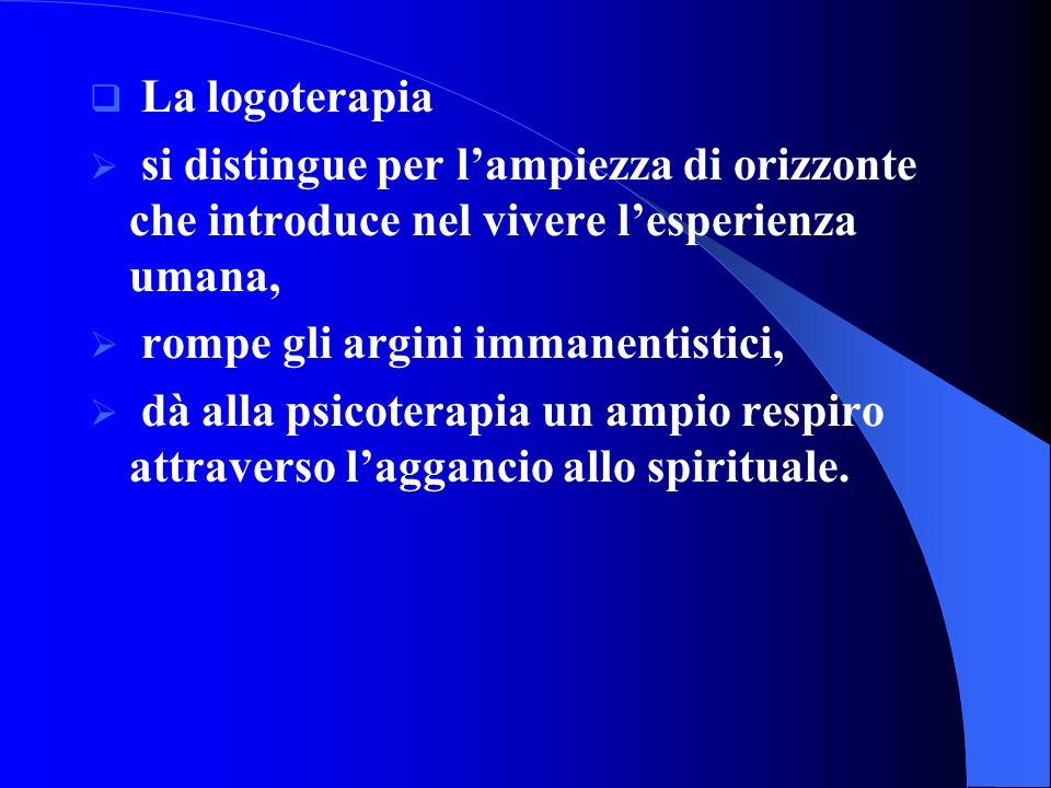 La logoterapia si distingue per lampiezza di orizzonte che introduce nel vivere lesperienza umana, rompe gli argini immanentistici, dà alla psicoterapia un ampio respiro attraverso laggancio allo spirituale.