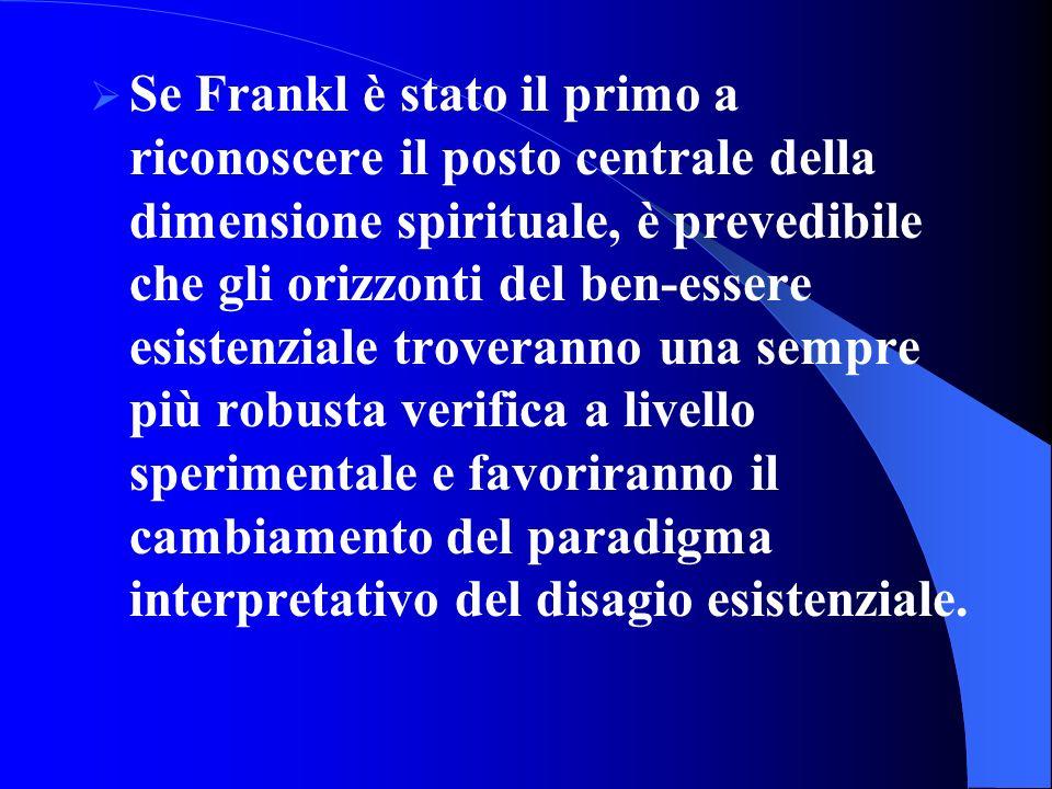 Se Frankl è stato il primo a riconoscere il posto centrale della dimensione spirituale, è prevedibile che gli orizzonti del ben-essere esistenziale troveranno una sempre più robusta verifica a livello sperimentale e favoriranno il cambiamento del paradigma interpretativo del disagio esistenziale.