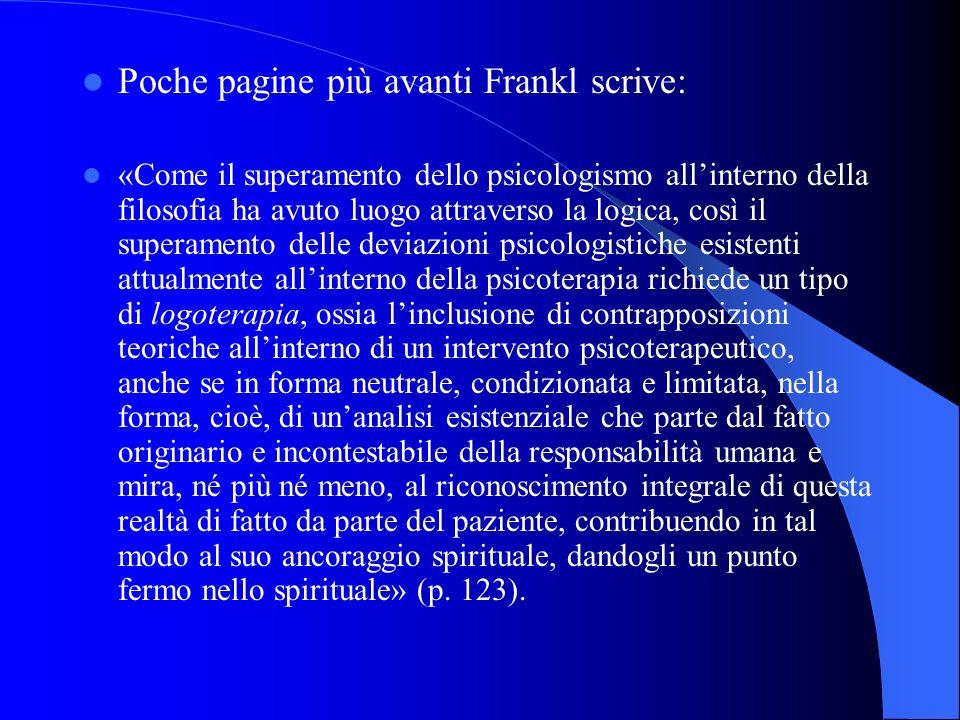 Poche pagine più avanti Frankl scrive: «Come il superamento dello psicologismo allinterno della filosofia ha avuto luogo attraverso la logica, così il
