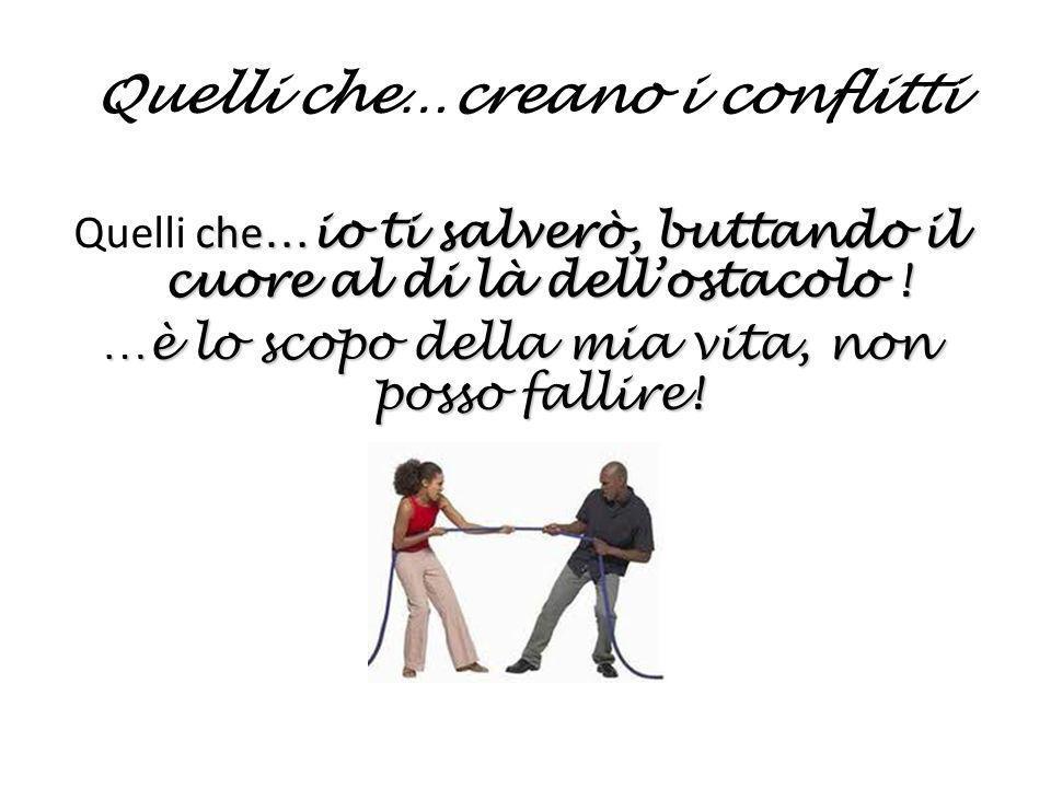 Quelli che…creano i conflitti che …io ti salverò, buttando il cuore al di là dellostacolo ! Quelli che …io ti salverò, buttando il cuore al di là dell