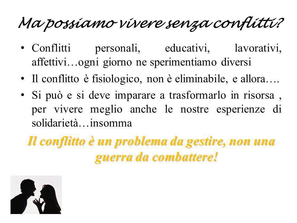 Ma possiamo vivere senza conflitti? Conflitti personali, educativi, lavorativi, affettivi…ogni giorno ne sperimentiamo diversi Il conflitto è fisiolog
