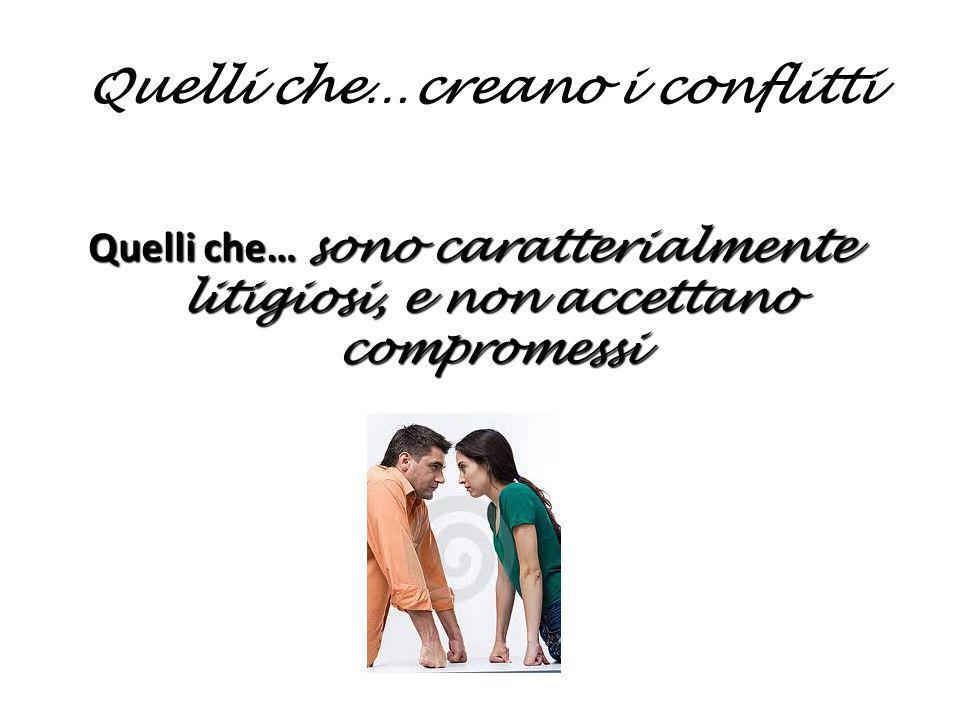 Quelli che…creano i conflitti Quelli che… sono caratterialmente litigiosi, e non accettano compromessi