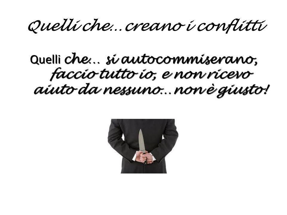 Quelli che…creano i conflitti Quelli che… si autocommiserano, faccio tutto io, e non ricevo aiuto da nessuno…non è giusto!