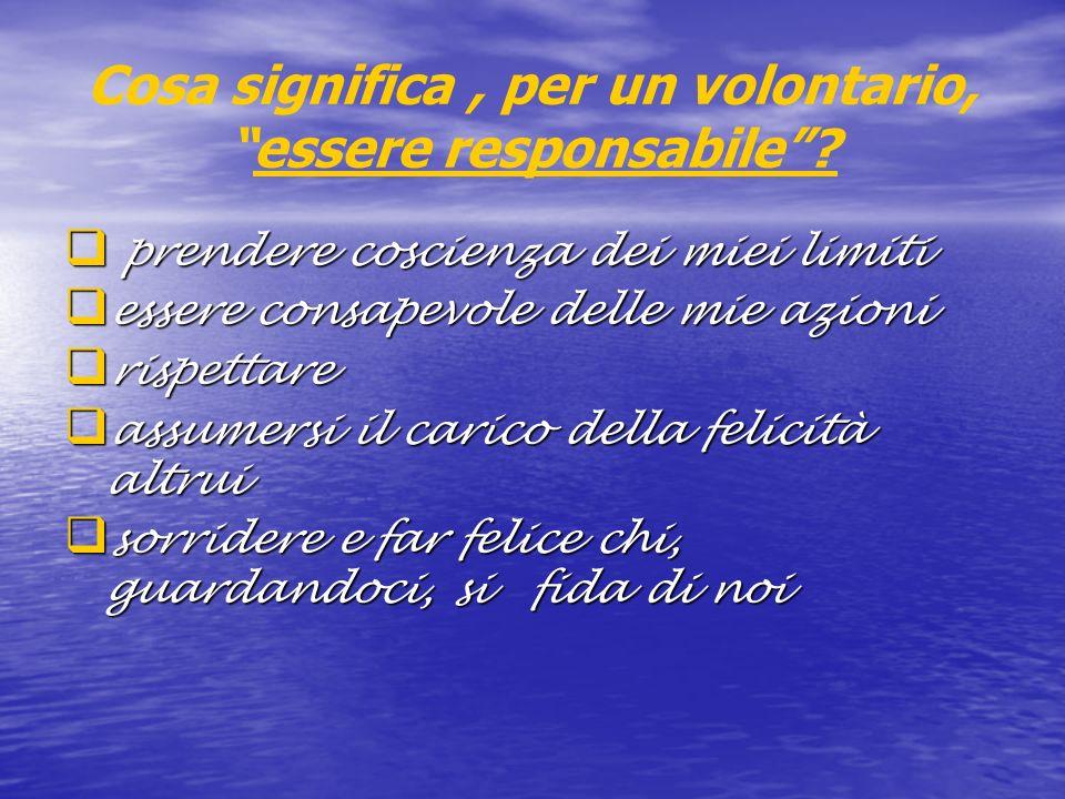Cosa significa, per un volontario,essere responsabile? prendere coscienza dei miei limiti prendere coscienza dei miei limiti essere consapevole delle