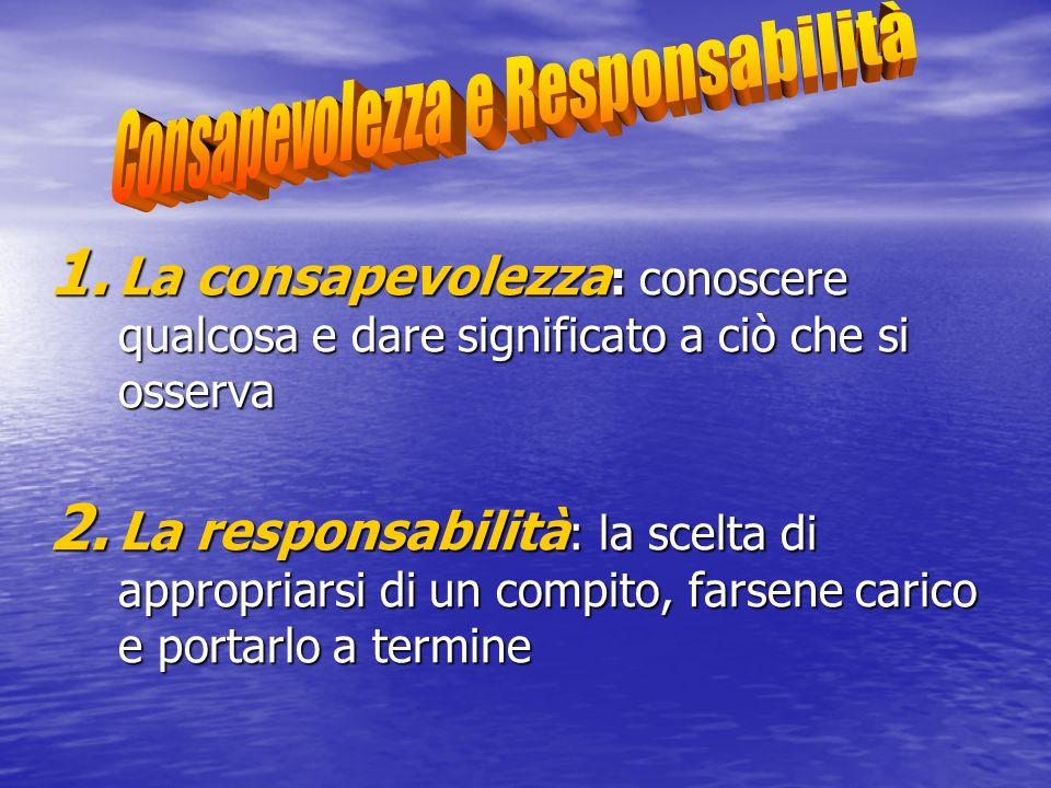 1. La consapevolezza : conoscere qualcosa e dare significato a ciò che si osserva 2. La responsabilità : la scelta di appropriarsi di un compito, fars