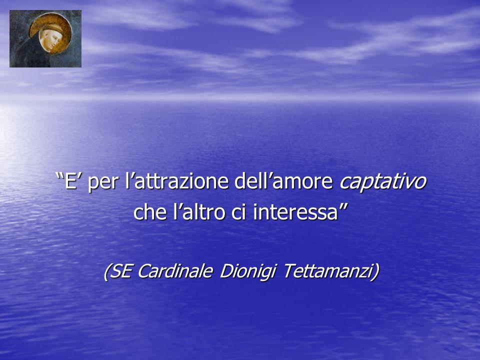 E per lattrazione dellamore captativo che laltro ci interessa (SE Cardinale Dionigi Tettamanzi)
