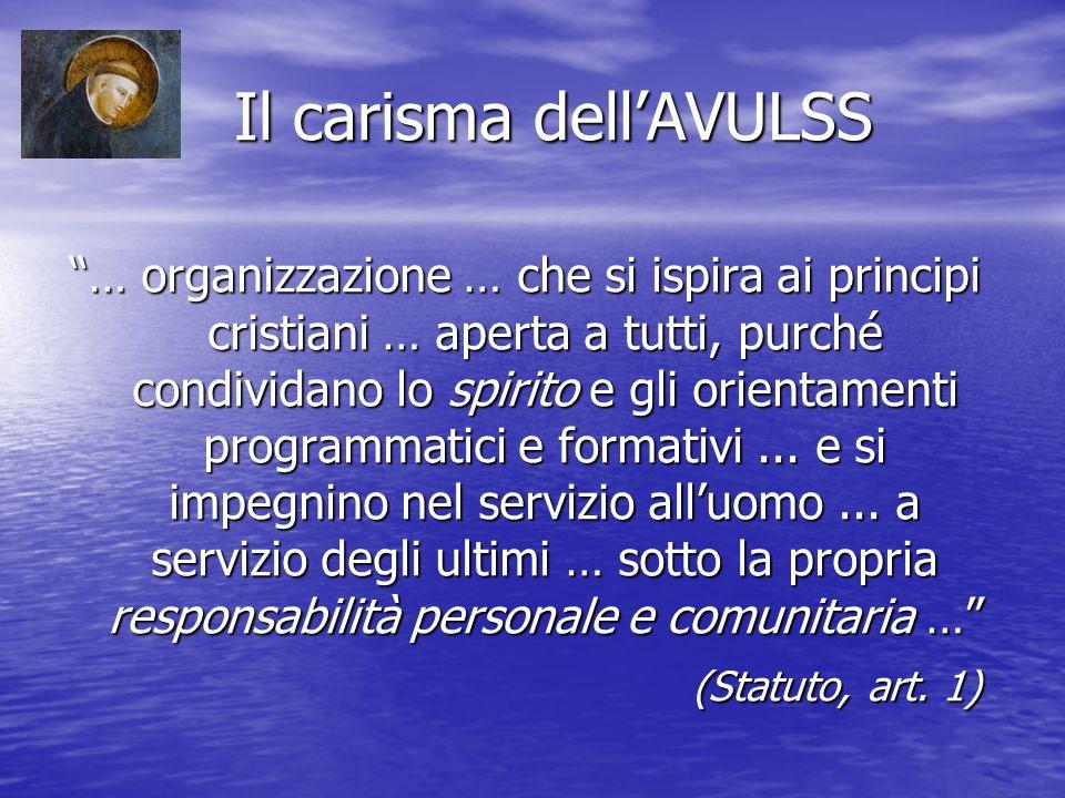 Il carisma dellAVULSS Il carisma dellAVULSS … organizzazione … che si ispira ai principi cristiani … aperta a tutti, purché condividano lo spirito e gli orientamenti programmatici e formativi...