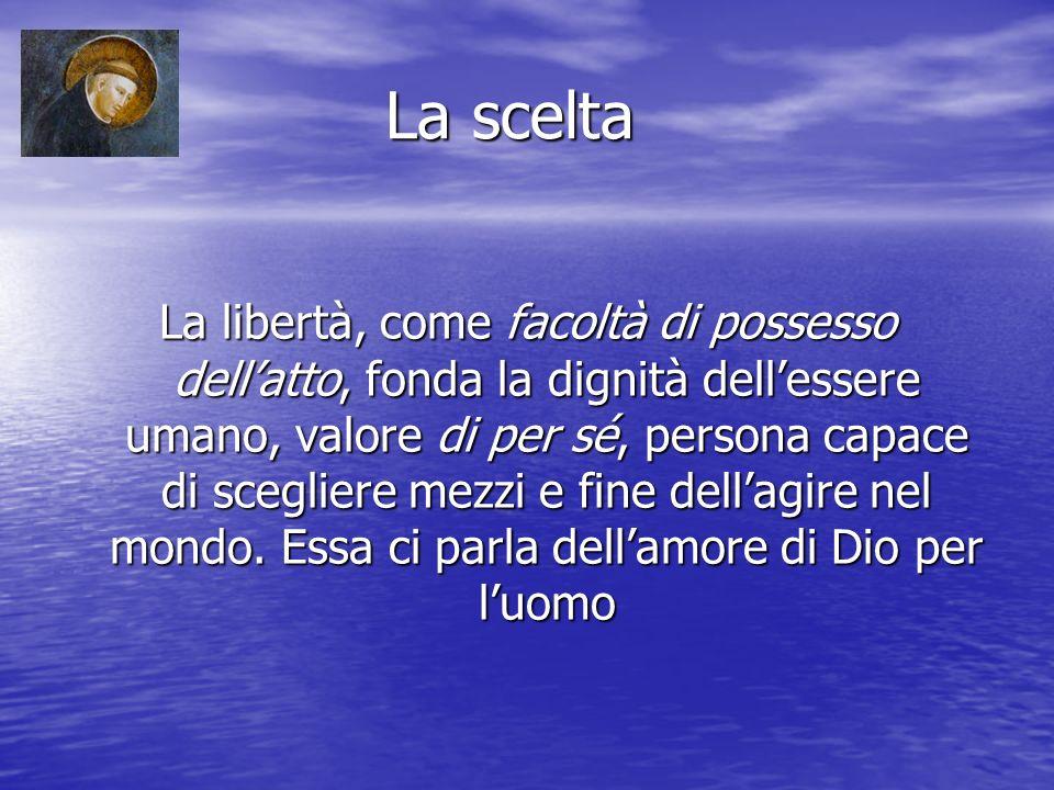 La scelta La scelta La libertà, come facoltà di possesso dellatto, fonda la dignità dellessere umano, valore di per sé, persona capace di scegliere mezzi e fine dellagire nel mondo.