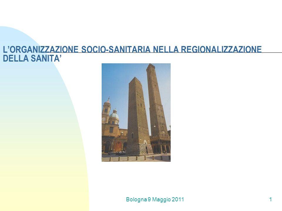 Bologna 9 Maggio 20111 LORGANIZZAZIONE SOCIO-SANITARIA NELLA REGIONALIZZAZIONE DELLA SANITA