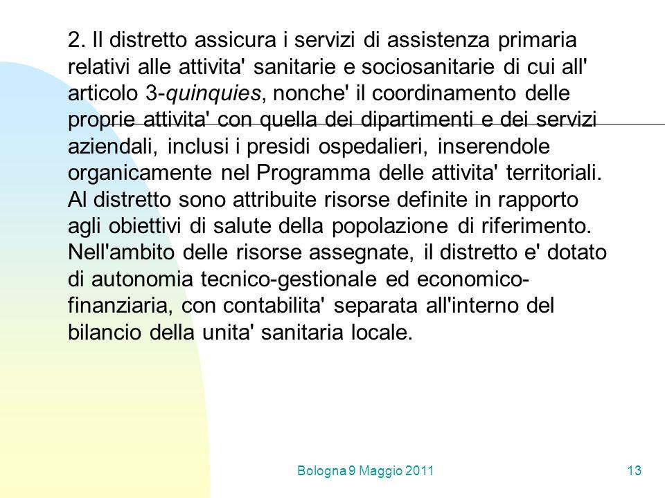 Bologna 9 Maggio 201113 2. Il distretto assicura i servizi di assistenza primaria relativi alle attivita' sanitarie e sociosanitarie di cui all' artic