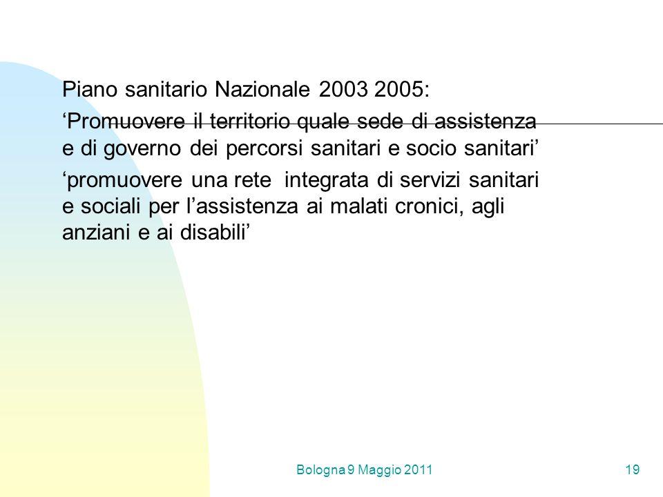 Bologna 9 Maggio 201119 Piano sanitario Nazionale 2003 2005: Promuovere il territorio quale sede di assistenza e di governo dei percorsi sanitari e socio sanitari promuovere una rete integrata di servizi sanitari e sociali per lassistenza ai malati cronici, agli anziani e ai disabili