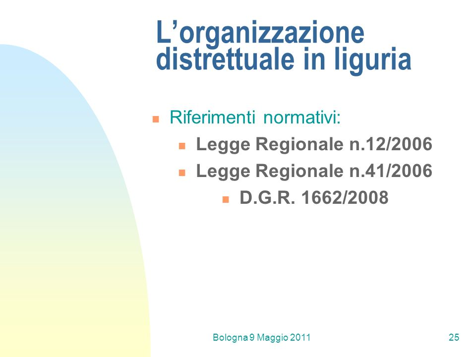 Bologna 9 Maggio 201125 Lorganizzazione distrettuale in liguria Riferimenti normativi: Legge Regionale n.12/2006 Legge Regionale n.41/2006 D.G.R. 1662