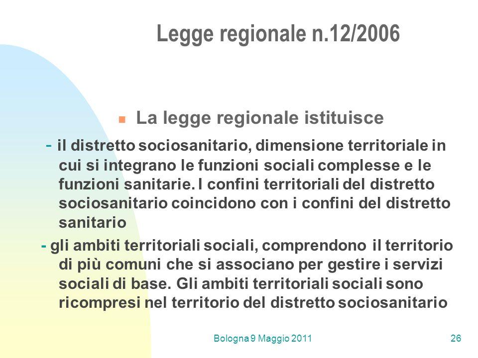 Bologna 9 Maggio 201126 Legge regionale n.12/2006 La legge regionale istituisce - il distretto sociosanitario, dimensione territoriale in cui si integrano le funzioni sociali complesse e le funzioni sanitarie.