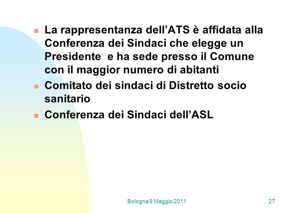 Bologna 9 Maggio 201127 La rappresentanza dellATS è affidata alla Conferenza dei Sindaci che elegge un Presidente e ha sede presso il Comune con il maggior numero di abitanti Comitato dei sindaci di Distretto socio sanitario Conferenza dei Sindaci dellASL