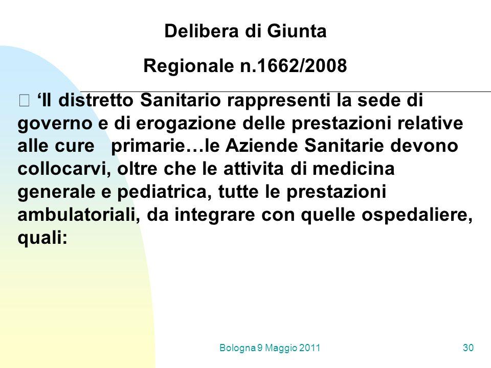 Bologna 9 Maggio 201130 Delibera di Giunta Regionale n.1662/2008 Il distretto Sanitario rappresenti la sede di governo e di erogazione delle prestazio