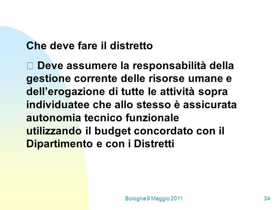 Bologna 9 Maggio 201134 Che deve fare il distretto Deve assumere la responsabilità della gestione corrente delle risorse umane e dellerogazione di tut