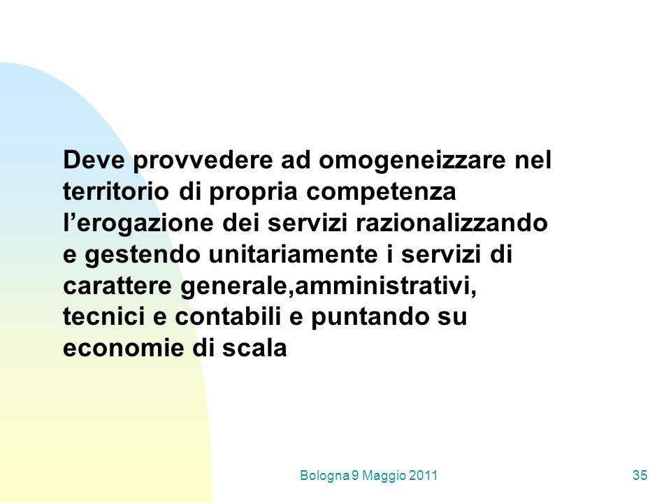 Bologna 9 Maggio 201135 Deve provvedere ad omogeneizzare nel territorio di propria competenza lerogazione dei servizi razionalizzando e gestendo unitariamente i servizi di carattere generale,amministrativi, tecnici e contabili e puntando su economie di scala