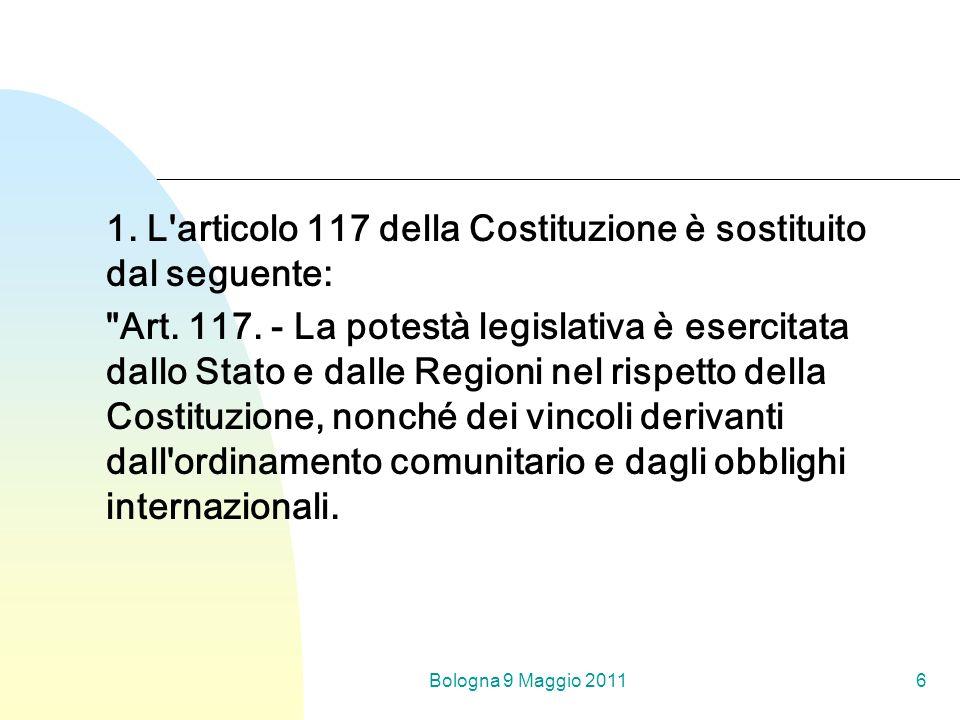 Bologna 9 Maggio 20116 1. L articolo 117 della Costituzione è sostituito dal seguente: Art.