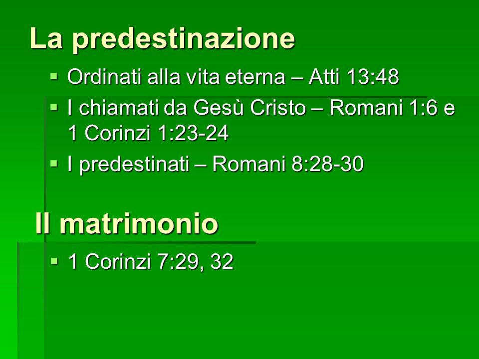 La predestinazione Ordinati alla vita eterna – Atti 13:48 Ordinati alla vita eterna – Atti 13:48 I chiamati da Gesù Cristo – Romani 1:6 e 1 Corinzi 1:23-24 I chiamati da Gesù Cristo – Romani 1:6 e 1 Corinzi 1:23-24 I predestinati – Romani 8:28-30 I predestinati – Romani 8:28-30 Il matrimonio 1 Corinzi 7:29, 32 1 Corinzi 7:29, 32