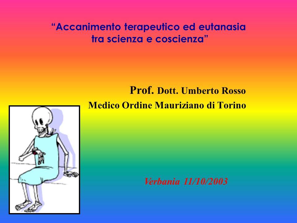 Accanimento terapeutico ed eutanasia tra scienza e coscienza Prof. Dott. Umberto Rosso Medico Ordine Mauriziano di Torino Verbania 11/10/2003