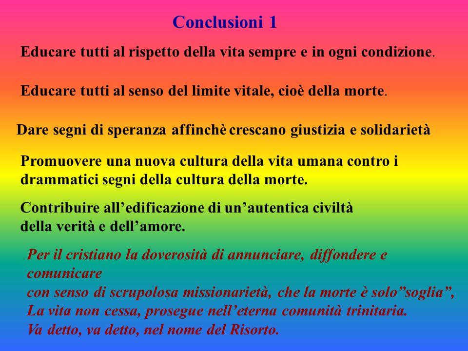 Conclusioni 1 Educare tutti al rispetto della vita sempre e in ogni condizione. Educare tutti al senso del limite vitale, cioè della morte. Dare segni
