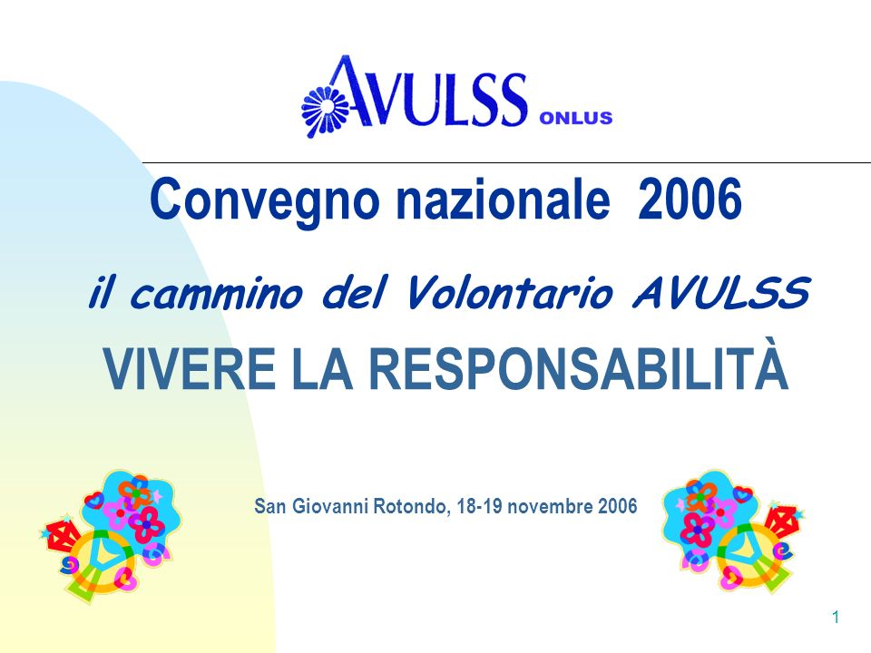 1 Convegno nazionale 2006 il cammino del Volontario AVULSS VIVERE LA RESPONSABILITÀ San Giovanni Rotondo, 18-19 novembre 2006