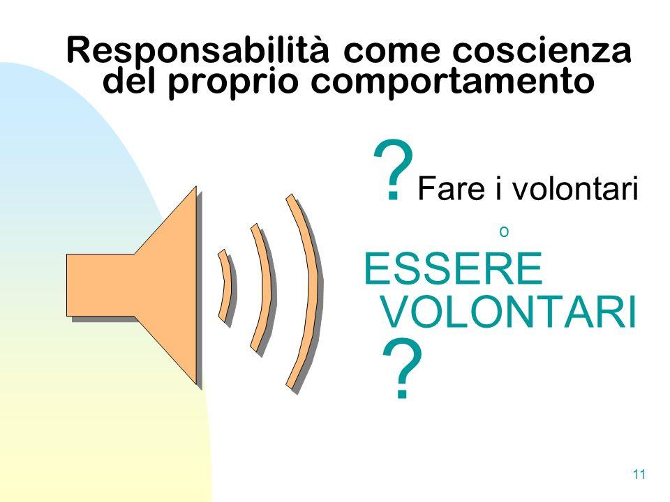 11 Responsabilità come coscienza del proprio comportamento ? Fare i volontari o ESSERE VOLONTARI ?
