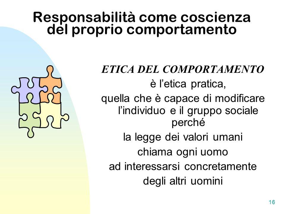 16 Responsabilità come coscienza del proprio comportamento ETICA DEL COMPORTAMENTO è letica pratica, quella che è capace di modificare lindividuo e il