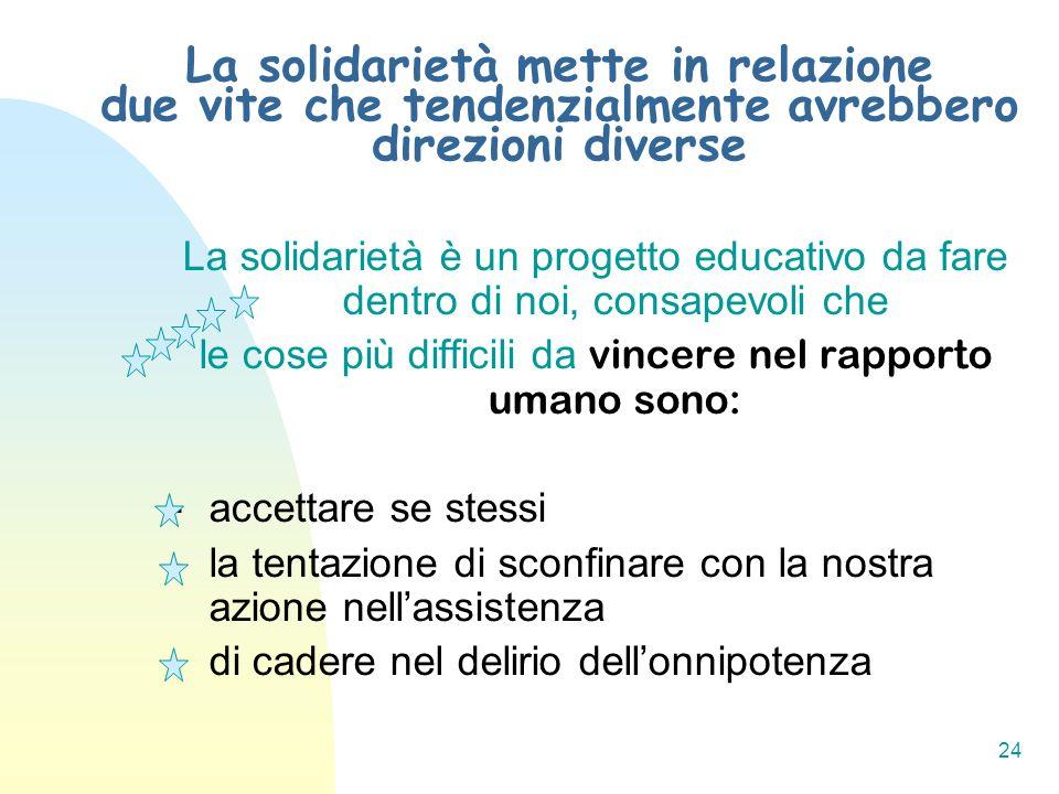 24 La solidarietà mette in relazione due vite che tendenzialmente avrebbero direzioni diverse La solidarietà è un progetto educativo da fare dentro di