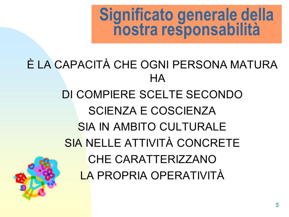 5 Significato generale della nostra responsabilità È LA CAPACITÀ CHE OGNI PERSONA MATURA HA DI COMPIERE SCELTE SECONDO SCIENZA E COSCIENZA SIA IN AMBI