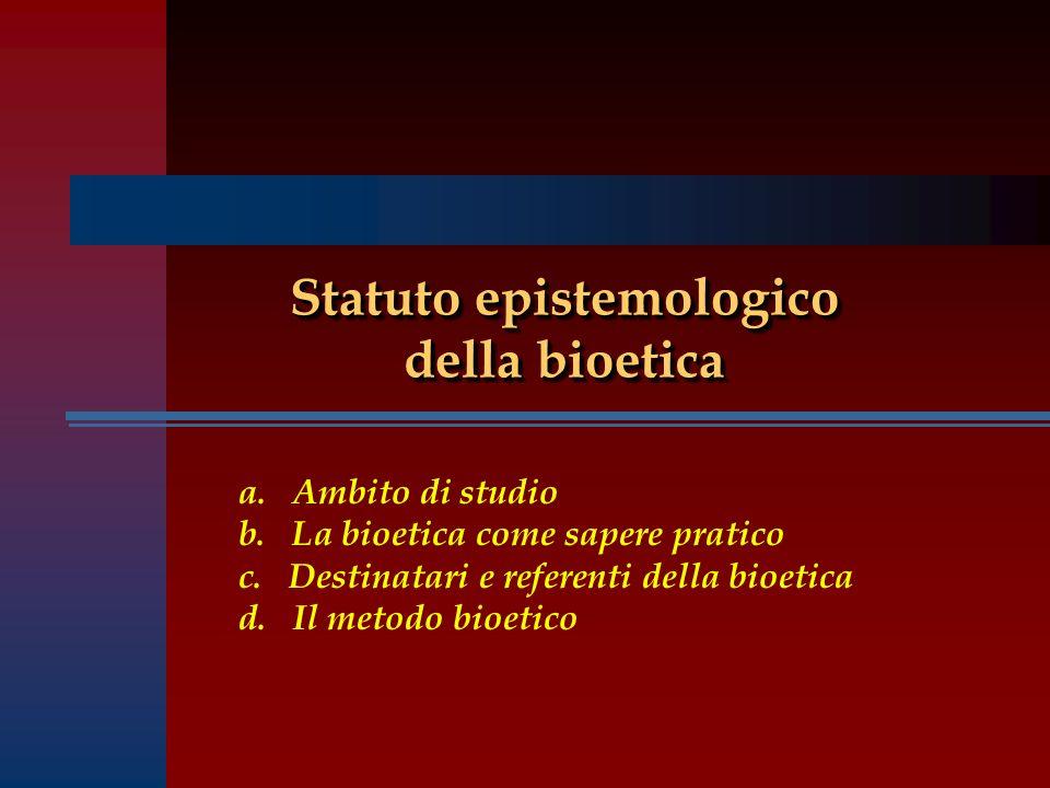 Statuto epistemologico della bioetica a. Ambito di studio b. La bioetica come sapere pratico c. Destinatari e referenti della bioetica d. Il metodo bi