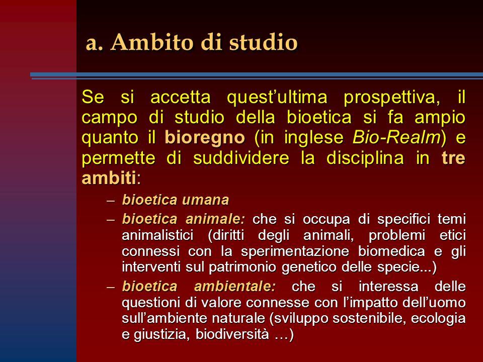 Se si accetta questultima prospettiva, il campo di studio della bioetica si fa ampio quanto il bioregno (in inglese Bio-Realm) e permette di suddivide