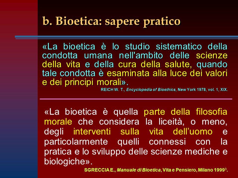 b. Bioetica: sapere pratico «La bioetica è lo studio sistematico della condotta umana nell'ambito delle scienze della vita e della cura della salute,