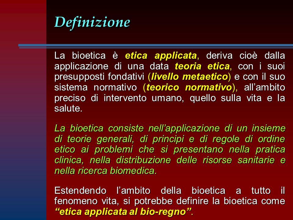 DefinizioneDefinizione La bioetica è etica applicata, deriva cioè dalla applicazione di una data teoria etica, con i suoi presupposti fondativi (livello metaetico) e con il suo sistema normativo (teorico normativo), allambito preciso di intervento umano, quello sulla vita e la salute.