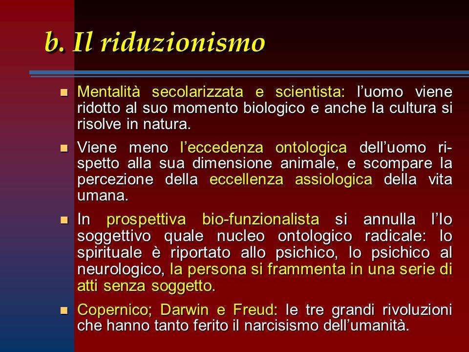 b. Il riduzionismo n Mentalità secolarizzata e scientista: luomo viene ridotto al suo momento biologico e anche la cultura si risolve in natura. n Vie
