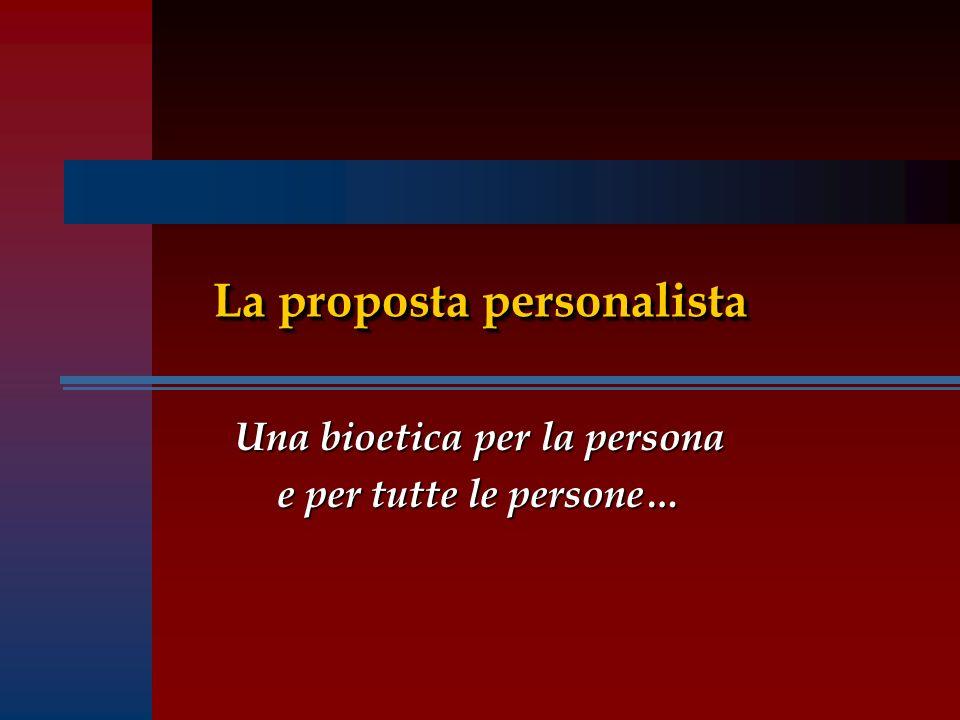 La proposta personalista Una bioetica per la persona e per tutte le persone…