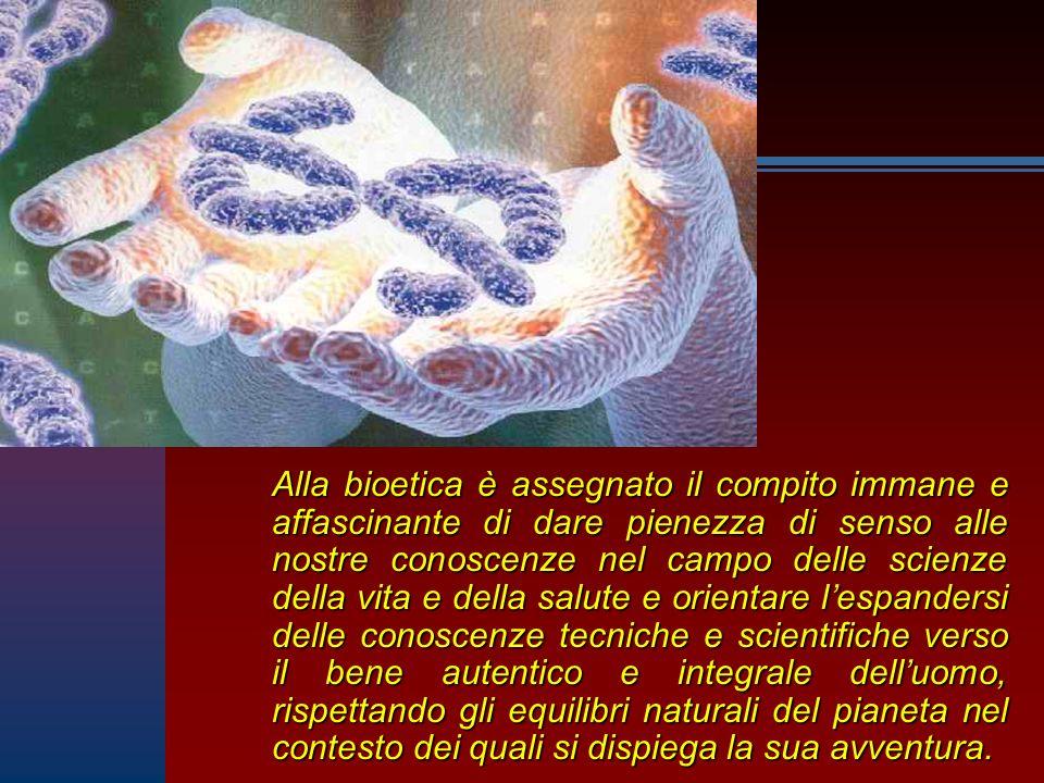 Alla bioetica è assegnato il compito immane e affascinante di dare pienezza di senso alle nostre conoscenze nel campo delle scienze della vita e della
