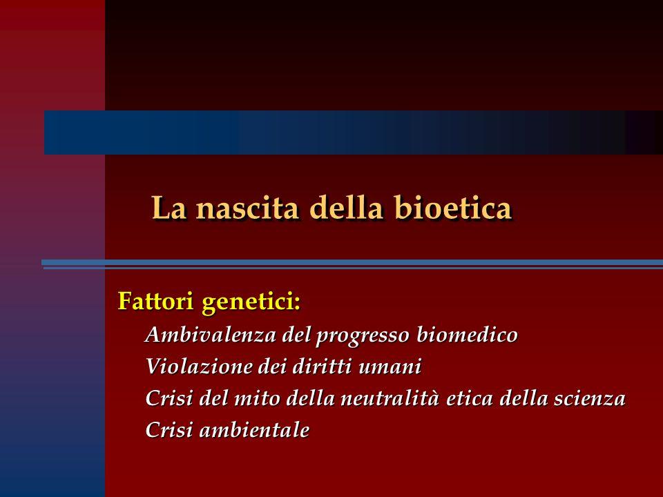 La nascita della bioetica Fattori genetici: Ambivalenza del progresso biomedico Violazione dei diritti umani Crisi del mito della neutralità etica della scienza Crisi ambientale