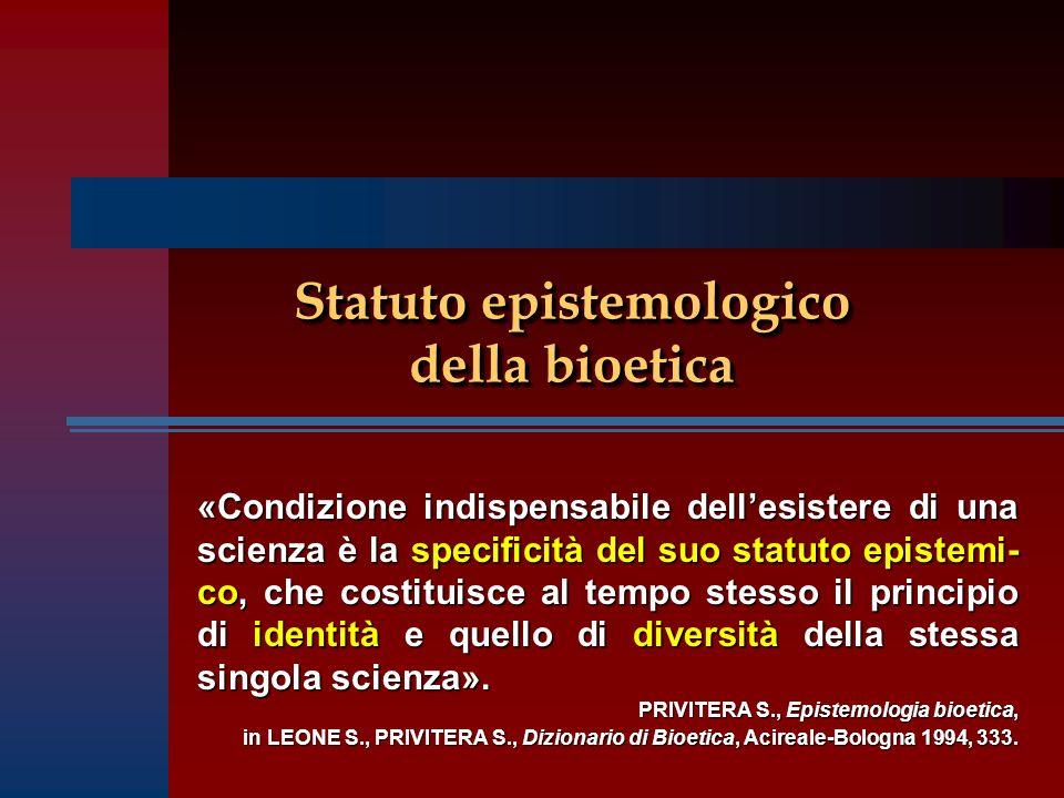 Statuto epistemologico della bioetica «Condizione indispensabile dellesistere di una scienza è la specificità del suo statuto epistemi- co, che costituisce al tempo stesso il principio di identità e quello di diversità della stessa singola scienza».