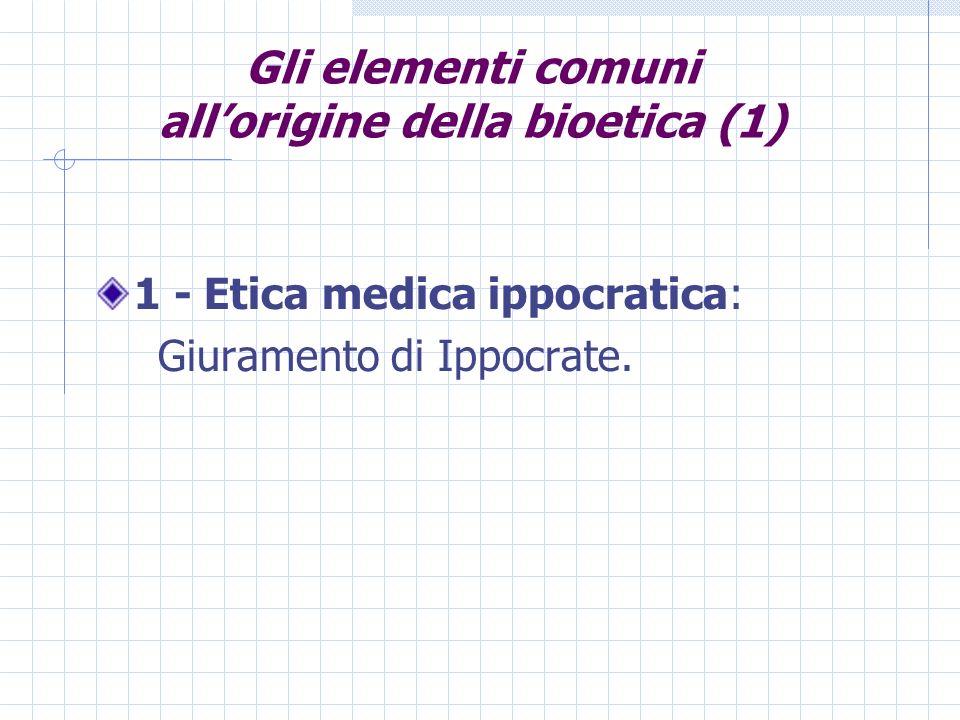 Gli elementi comuni allorigine della bioetica (1) 1 - Etica medica ippocratica: Giuramento di Ippocrate.