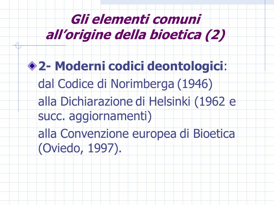 Gli elementi comuni allorigine della bioetica (2) 2- Moderni codici deontologici: dal Codice di Norimberga (1946) alla Dichiarazione di Helsinki (1962 e succ.