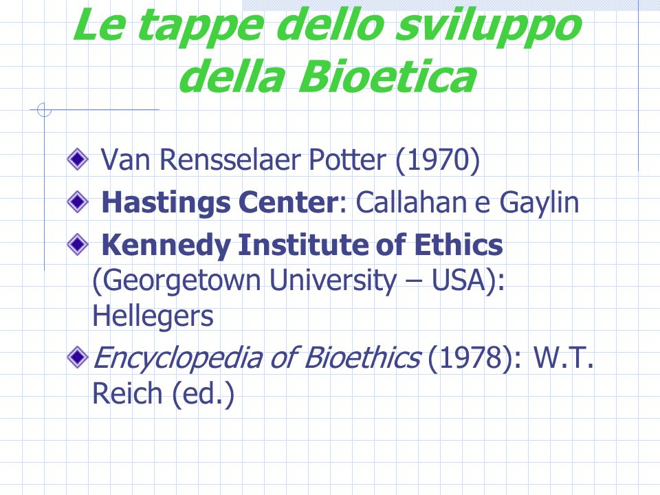 Le tappe dello sviluppo della Bioetica Van Rensselaer Potter (1970) Hastings Center: Callahan e Gaylin Kennedy Institute of Ethics (Georgetown University – USA): Hellegers Encyclopedia of Bioethics (1978): W.T.