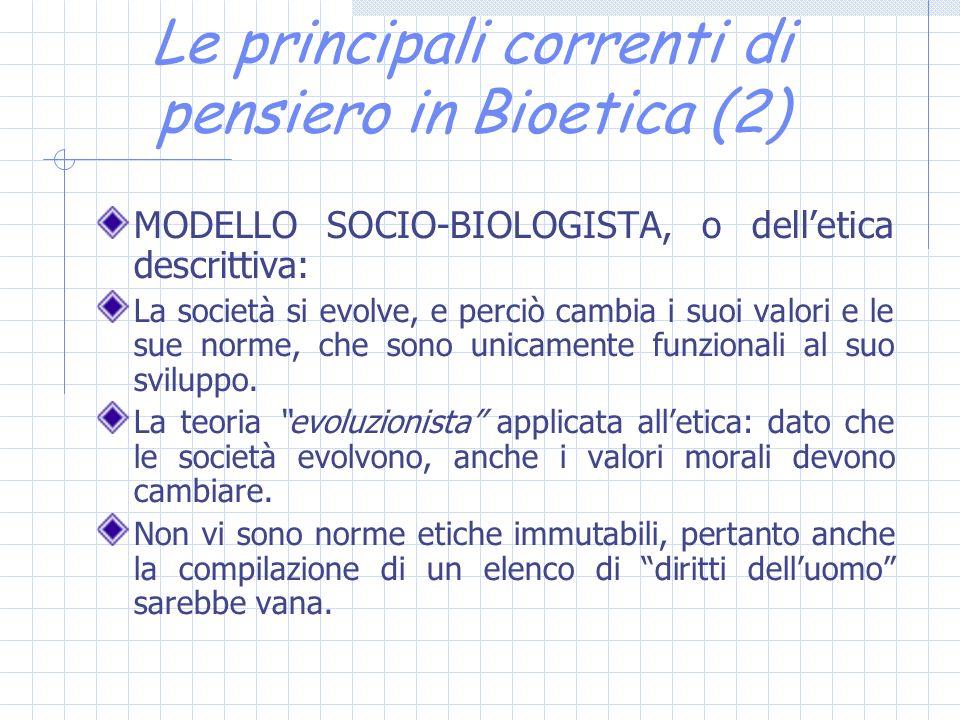 Le principali correnti di pensiero in Bioetica (2) MODELLO SOCIO-BIOLOGISTA, o delletica descrittiva: La società si evolve, e perciò cambia i suoi valori e le sue norme, che sono unicamente funzionali al suo sviluppo.