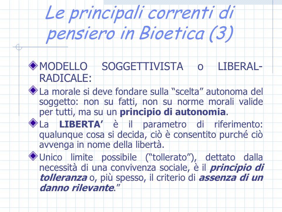 Le principali correnti di pensiero in Bioetica (3) MODELLO SOGGETTIVISTA o LIBERAL- RADICALE: La morale si deve fondare sulla scelta autonoma del soggetto: non su fatti, non su norme morali valide per tutti, ma su un principio di autonomia.