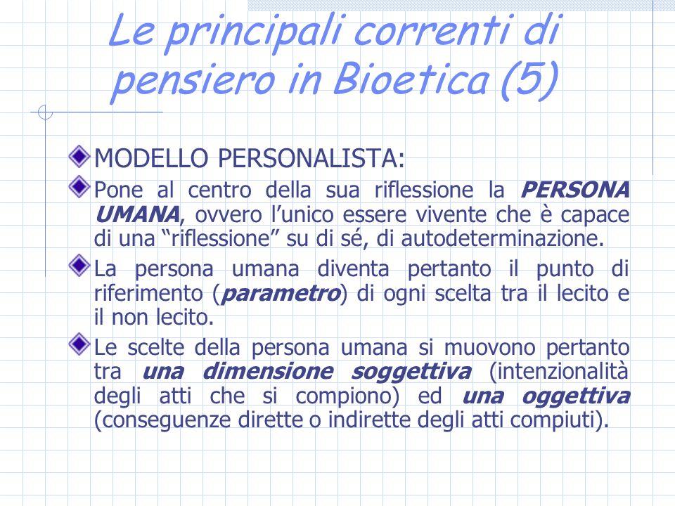 Le principali correnti di pensiero in Bioetica (5) MODELLO PERSONALISTA: Pone al centro della sua riflessione la PERSONA UMANA, ovvero lunico essere vivente che è capace di una riflessione su di sé, di autodeterminazione.
