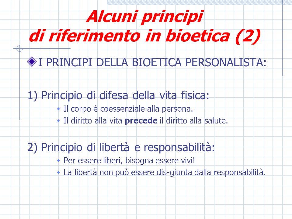 Alcuni principi di riferimento in bioetica (2) I PRINCIPI DELLA BIOETICA PERSONALISTA: 1) Principio di difesa della vita fisica: Il corpo è coessenziale alla persona.