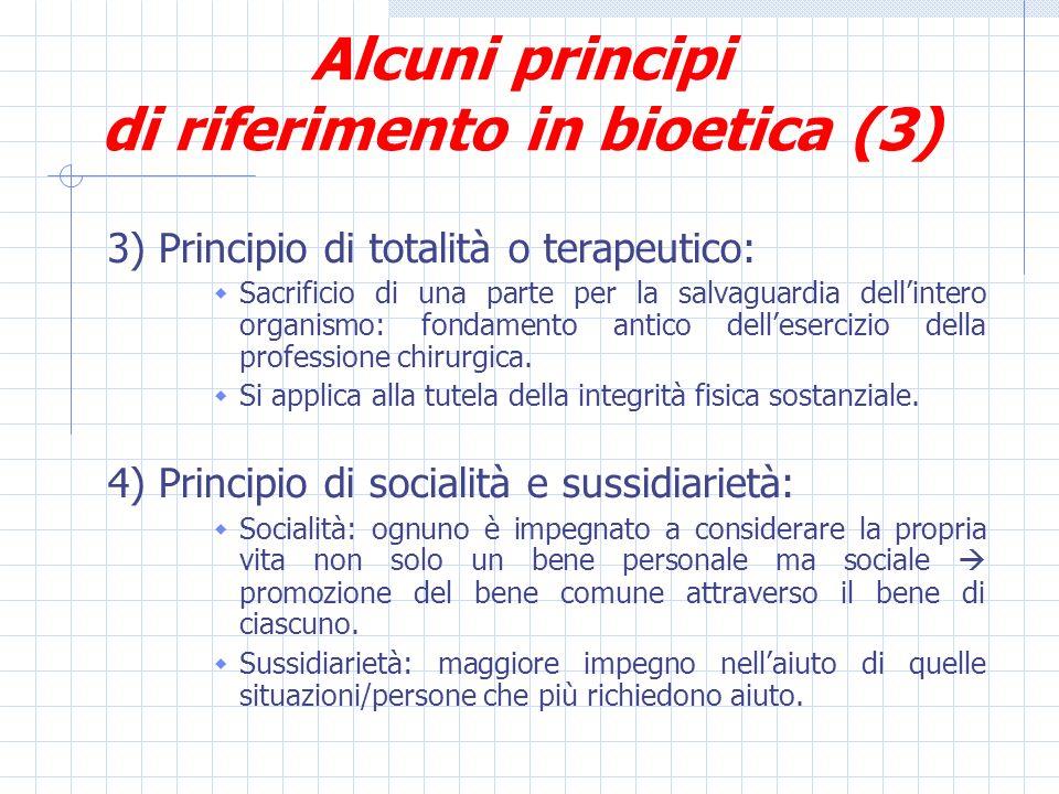 Alcuni principi di riferimento in bioetica (3) 3) Principio di totalità o terapeutico: Sacrificio di una parte per la salvaguardia dellintero organismo: fondamento antico dellesercizio della professione chirurgica.