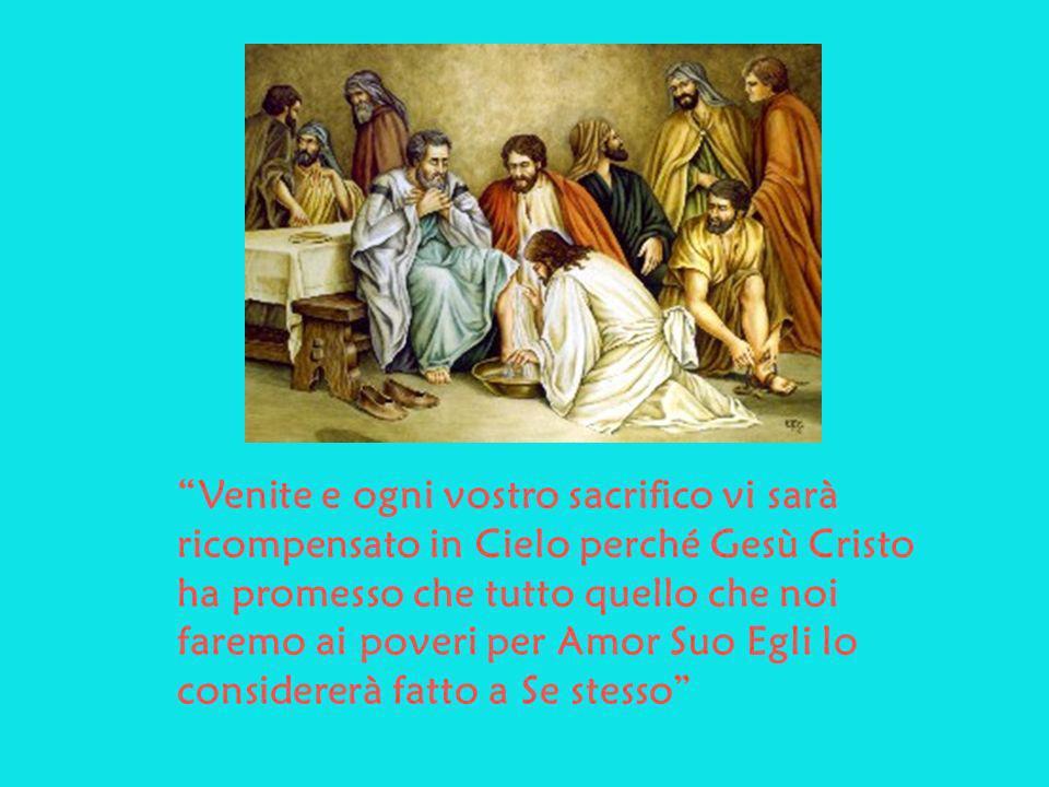 Venite e ogni vostro sacrifico vi sarà ricompensato in Cielo perché Gesù Cristo ha promesso che tutto quello che noi faremo ai poveri per Amor Suo Egl