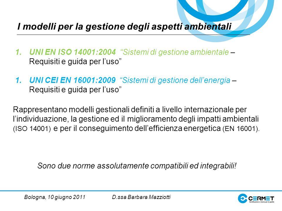 Bologna, 10 giugno 2011D.ssa Barbara Mazziotti I modelli per la gestione degli aspetti ambientali Rappresentano modelli gestionali definiti a livello internazionale per lindividuazione, la gestione ed il miglioramento degli impatti ambientali (ISO 14001) e per il conseguimento dellefficienza energetica (EN 16001).